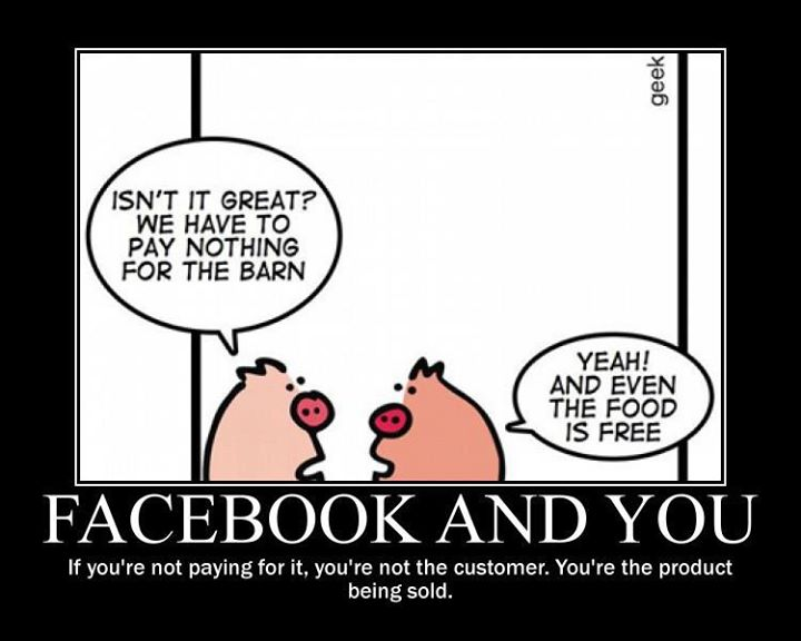 "Zwei Schweine unterhalten sich: ""Isnt it great? We have to pay nothing for the barn"" - ""Yeah! And even the food is free"". Bildunterschrift: ""Facebook and You. If you're not paying for it, you're not the customer. You're the product being sold."""