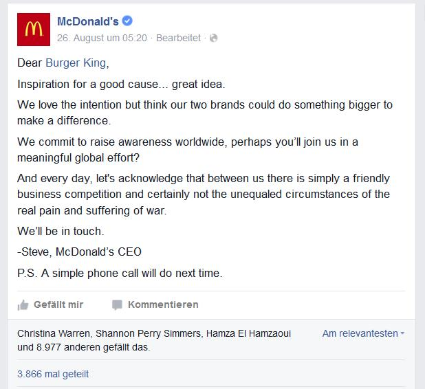 Screenshot McDonalds Facebook-Post: Dear Burger King, Inspiration for a good cause... great idea. We love the intention but think our two brands could do something bigger to make a difference. We commit to raise awareness worldwide, perhaps you'll join us in a meaningful global effort? And every day, let's acknowledge that between us there is simply a friendly business competition and certainly not the unequaled circumstances of the real pain and suffering of war. We'll be in touch. -Steve, McDonald's CEO P.S. A simple phone call will do next time.