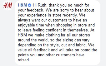 "Screenshot Facebook für die Reputation schlechte Reaktion von H&M auf Kundenbeschwerde: "" Hi Ruth, thank you so much for your feedback. We are sorry to hear about your experience in store recently. We always want our customers to have an enjoyable time when shopping in store and to leave feeling confident in themselves. At H&M we make clothing for all our stores around the world, so the sizing can vary depending on the style, cut and fabric. We value all feedback and will take on board the points you and other customers have raised."""