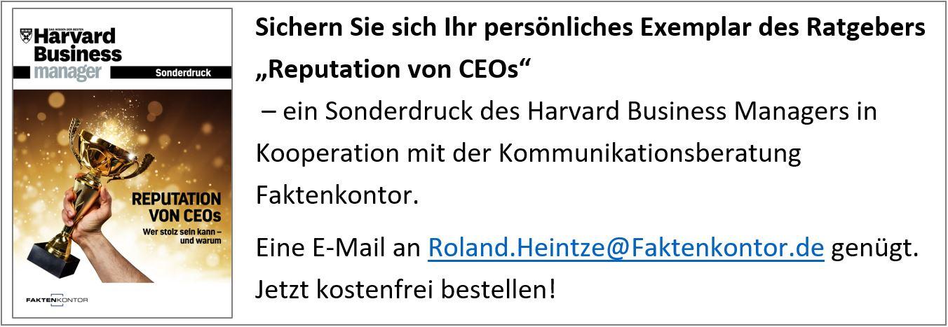 """Sichern Sie sich Ihr persönliches Exemplar des Ratgebers für Executive Reputation Management """"Reputation von CEOs"""" – ein Sonderdruck des Harvard Business Managers in Kooperation mit der Kommunikationsberatung Faktenkontor. Eine E-Mail an Roland.Heintze@Faktenkontor.de genügt. Jetzt kostenfrei bestellen!"""