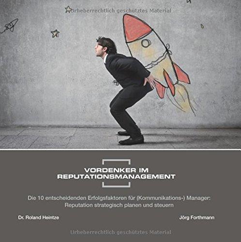 Vordenker im Reputationsmanagement: Die 10 entscheidenden Erfolgsfaktoren für (Kommunikations-) Manager: Reputation strategisch planen und steuern